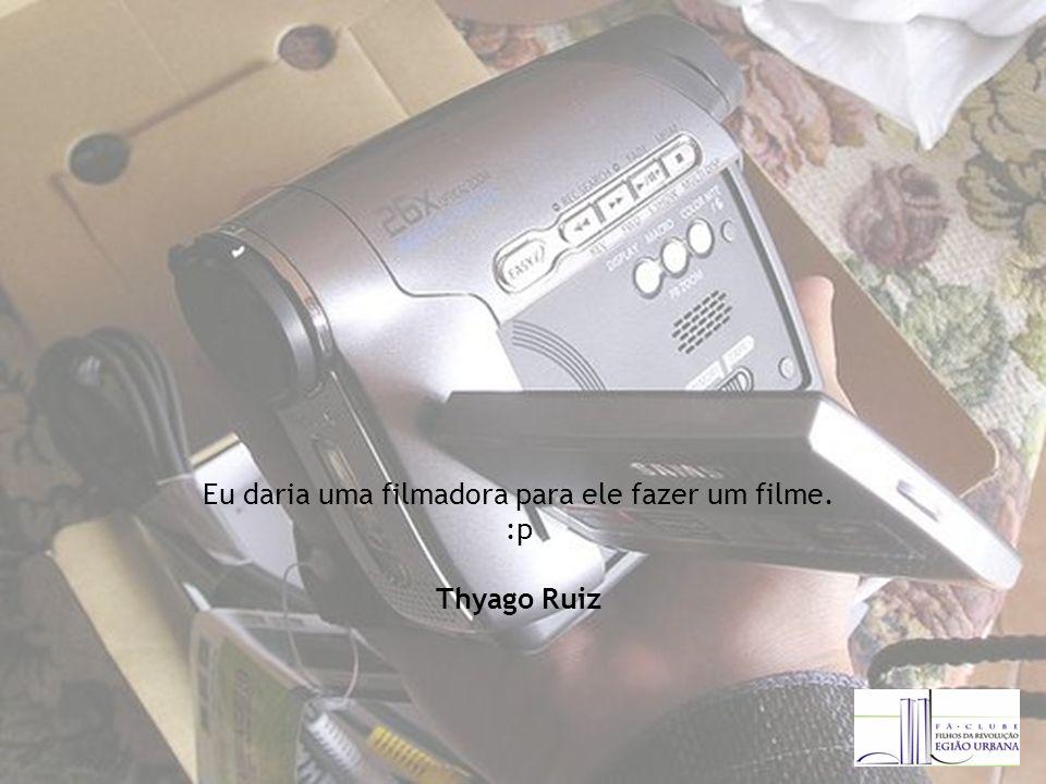Eu daria uma filmadora para ele fazer um filme. :p Thyago Ruiz