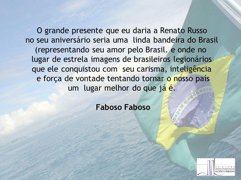O grande presente que eu daria a Renato Russo no seu aniversário seria uma linda bandeira do Brasil (representando seu amor pelo Brasil.