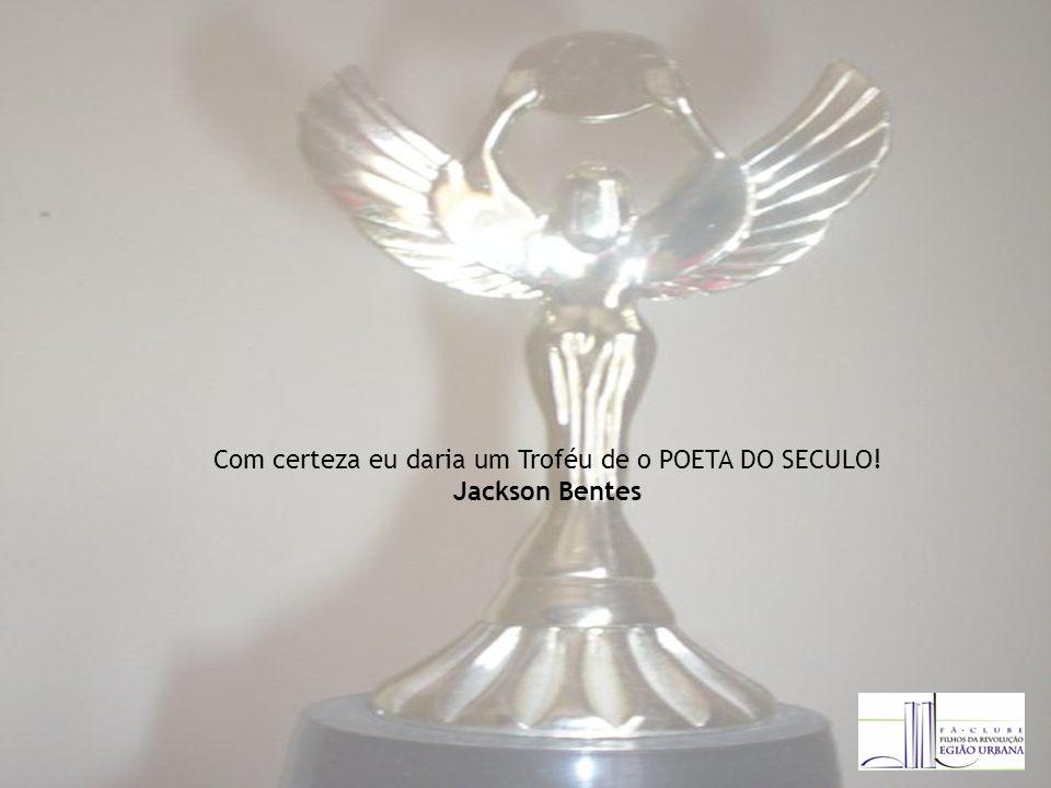 Com certeza eu daria um Troféu de o POETA DO SECULO! Jackson Bentes