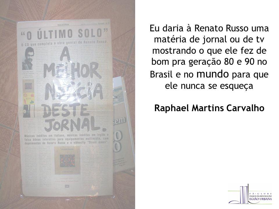 Eu daria à Renato Russo uma matéria de jornal ou de tv mostrando o que ele fez de bom pra geração 80 e 90 no Brasil e no mundo para que ele nunca se esqueça Raphael Martins Carvalho