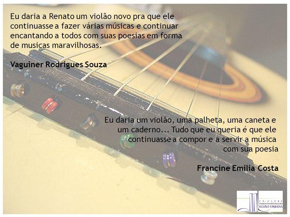 Eu daria a Renato um violão novo pra que ele continuasse a fazer várias músicas e continuar encantando a todos com suas poesias em forma de musicas maravilhosas.