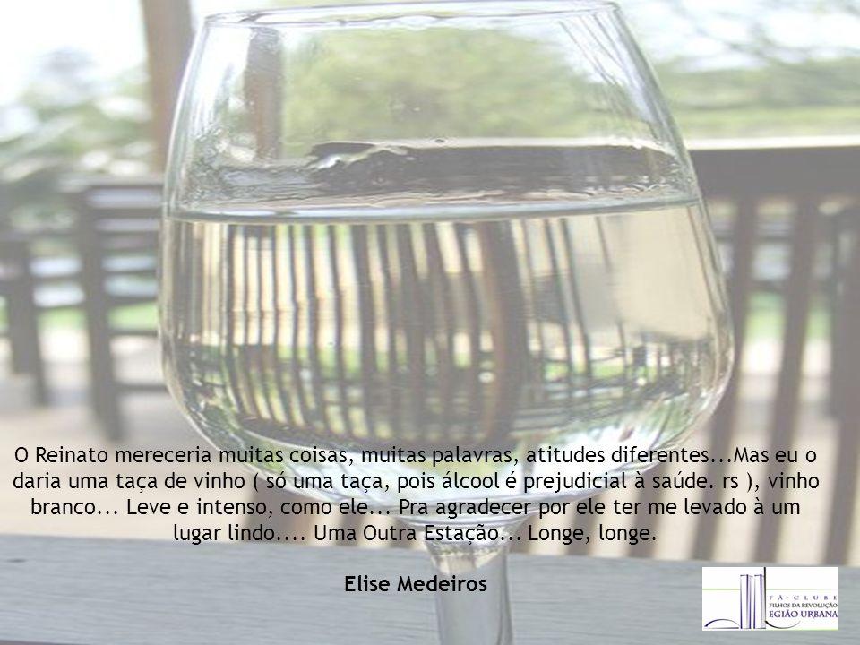 O Reinato mereceria muitas coisas, muitas palavras, atitudes diferentes...Mas eu o daria uma taça de vinho ( só uma taça, pois álcool é prejudicial à saúde.