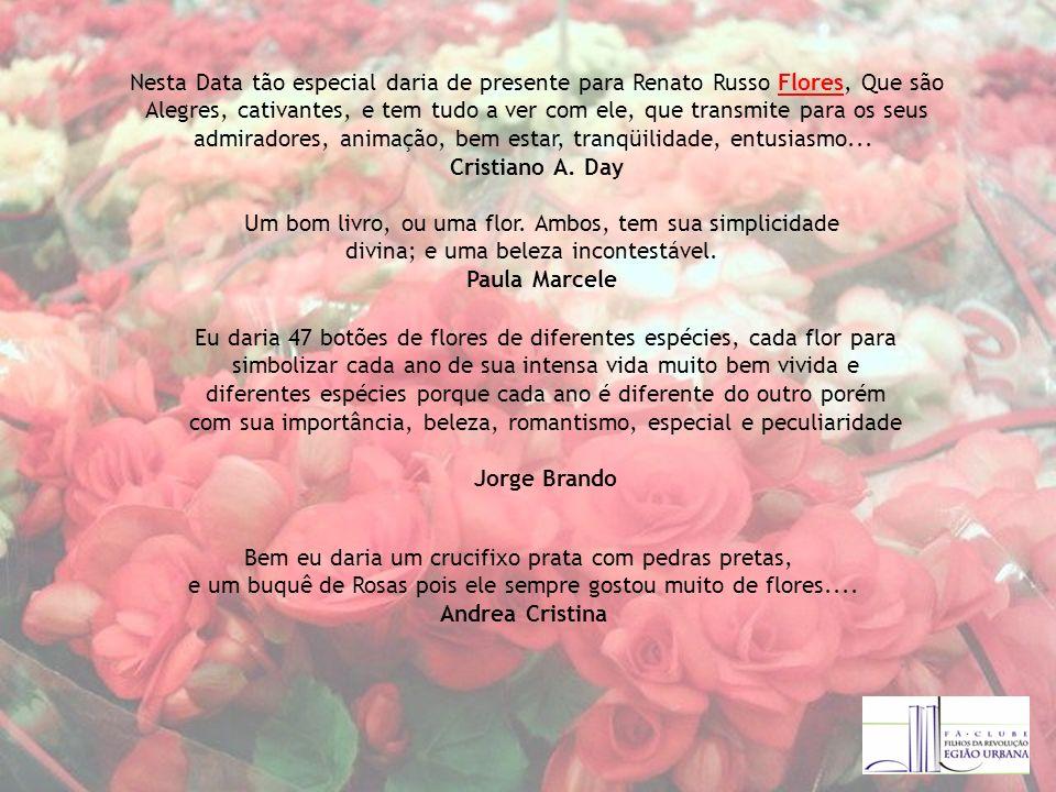 Nesta Data tão especial daria de presente para Renato Russo Flores, Que são Alegres, cativantes, e tem tudo a ver com ele, que transmite para os seus admiradores, animação, bem estar, tranqüilidade, entusiasmo...