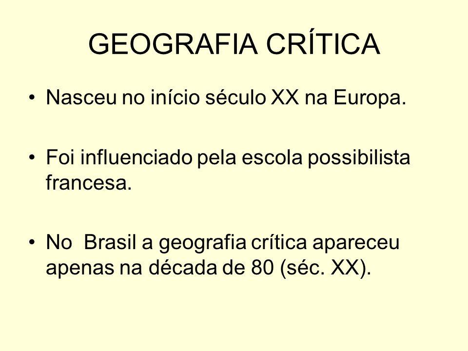 GEOGRAFIA CRÍTICA Nasceu no início século XX na Europa. Foi influenciado pela escola possibilista francesa. No Brasil a geografia crítica apareceu ape