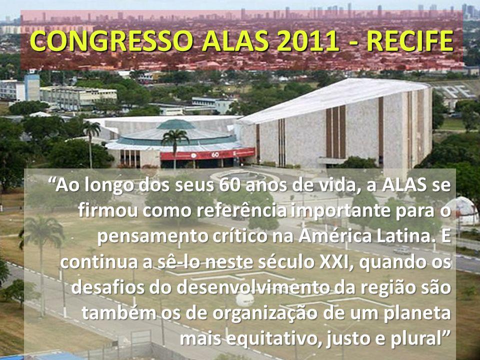 CONGRESSO ALAS 2011 - RECIFE Ao longo dos seus 60 anos de vida, a ALAS se firmou como referência importante para o pensamento crítico na América Latin