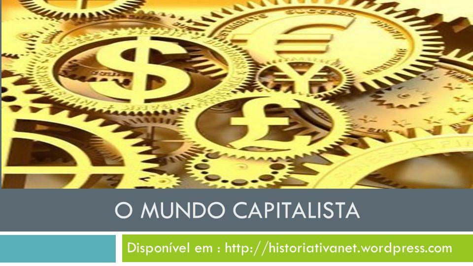 O MUNDO CAPITALISTA Disponível em : http://historiativanet.wordpress.com