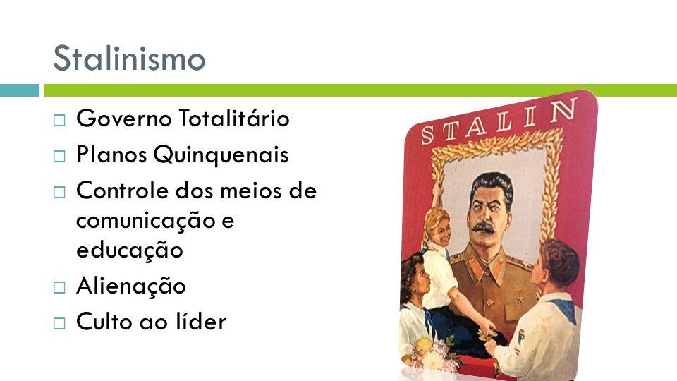 Stalinismo Governo Totalitário Planos Quinquenais Controle dos meios de comunicação e educação Alienação Culto ao líder