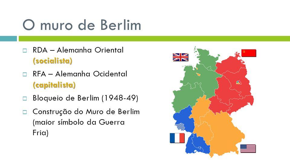 O muro de Berlim (socialista) RDA – Alemanha Oriental (socialista) (capitalista) RFA – Alemanha Ocidental (capitalista) Bloqueio de Berlim (1948-49) Construção do Muro de Berlim (maior símbolo da Guerra Fria)