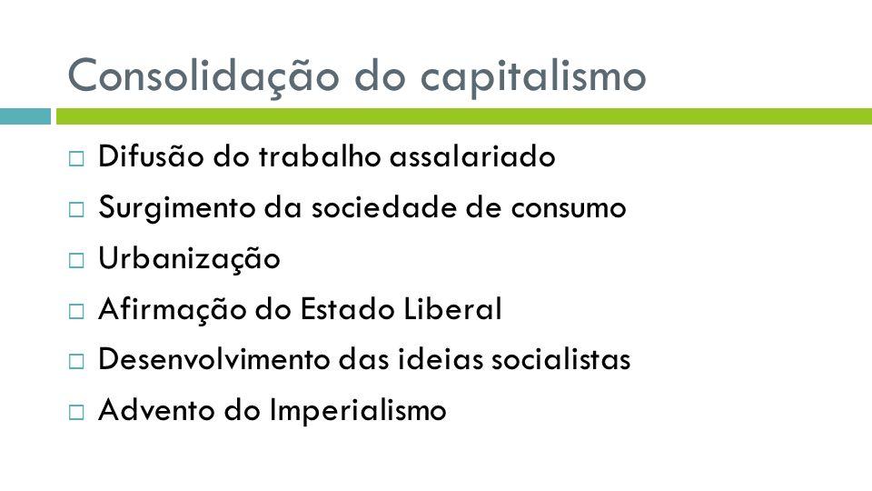 Consolidação do capitalismo Difusão do trabalho assalariado Surgimento da sociedade de consumo Urbanização Afirmação do Estado Liberal Desenvolvimento