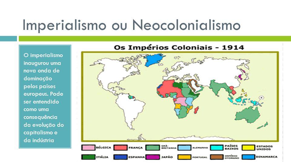Imperialismo ou Neocolonialismo O imperialismo inaugurou uma nova onda de dominação pelos países europeus. Pode ser entendido como uma consequência da