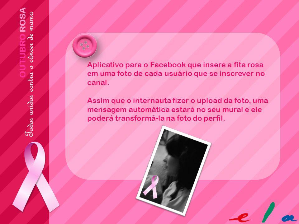 OUTUBRO ROSA Aplicativo para o Facebook que insere a fita rosa em uma foto de cada usuário que se inscrever no canal. Assim que o internauta fizer o u