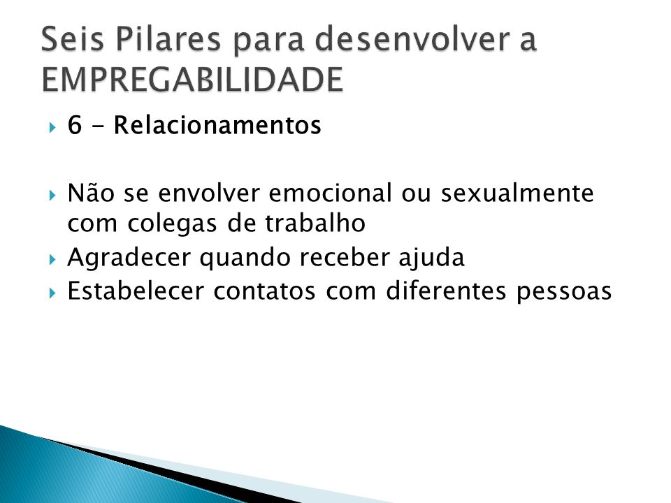 6 - Relacionamentos Não se envolver emocional ou sexualmente com colegas de trabalho Agradecer quando receber ajuda Estabelecer contatos com diferente