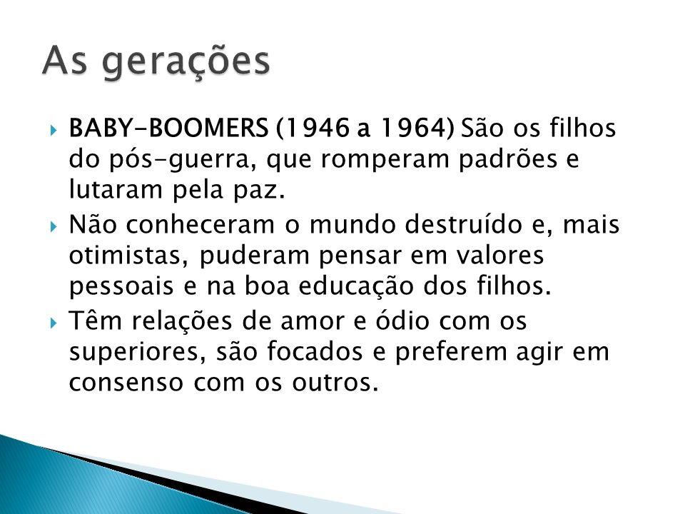 BABY-BOOMERS (1946 a 1964) São os filhos do pós-guerra, que romperam padrões e lutaram pela paz. Não conheceram o mundo destruído e, mais otimistas, p