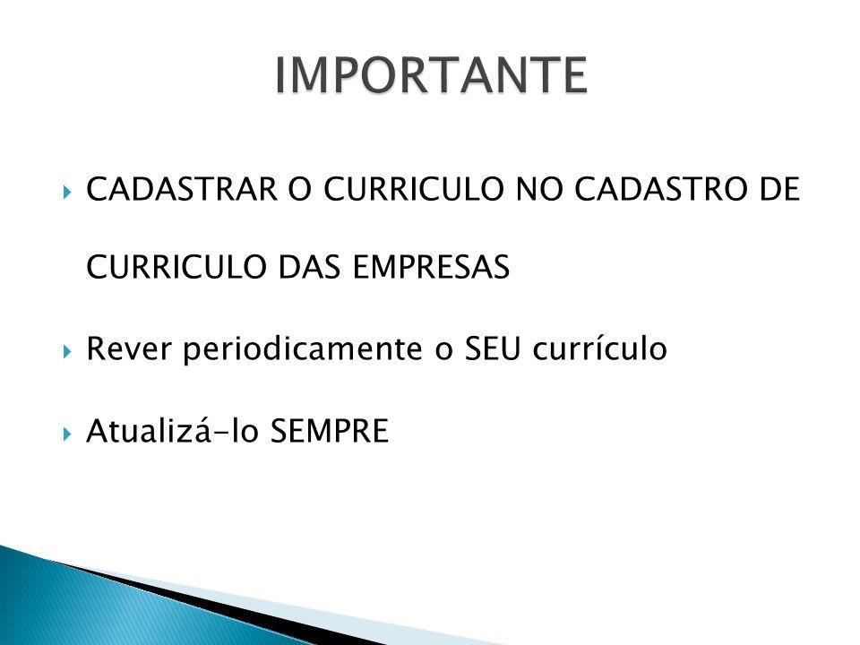 CADASTRAR O CURRICULO NO CADASTRO DE CURRICULO DAS EMPRESAS Rever periodicamente o SEU currículo Atualizá-lo SEMPRE