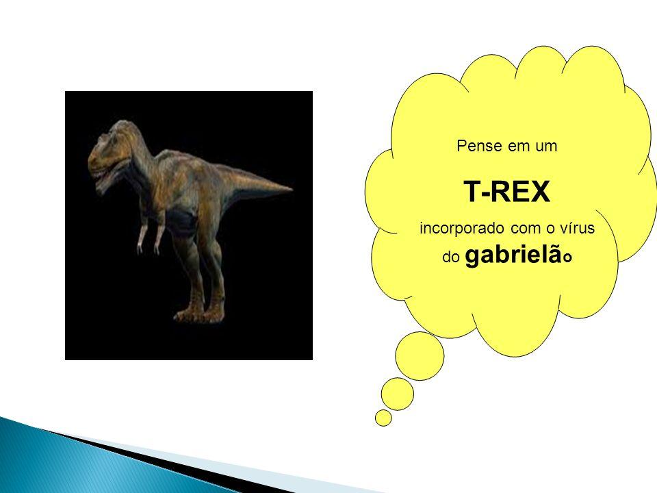 Pense em um T-REX incorporado com o vírus do gabrielã o