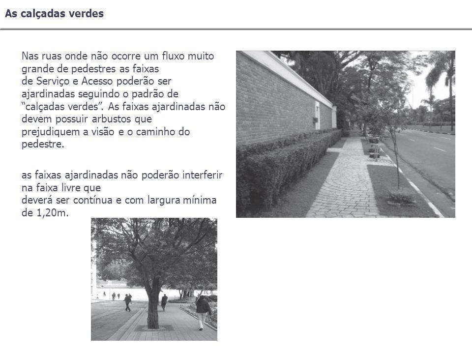 Nas ruas onde não ocorre um fluxo muito grande de pedestres as faixas de Serviço e Acesso poderão ser ajardinadas seguindo o padrão de calçadas verdes