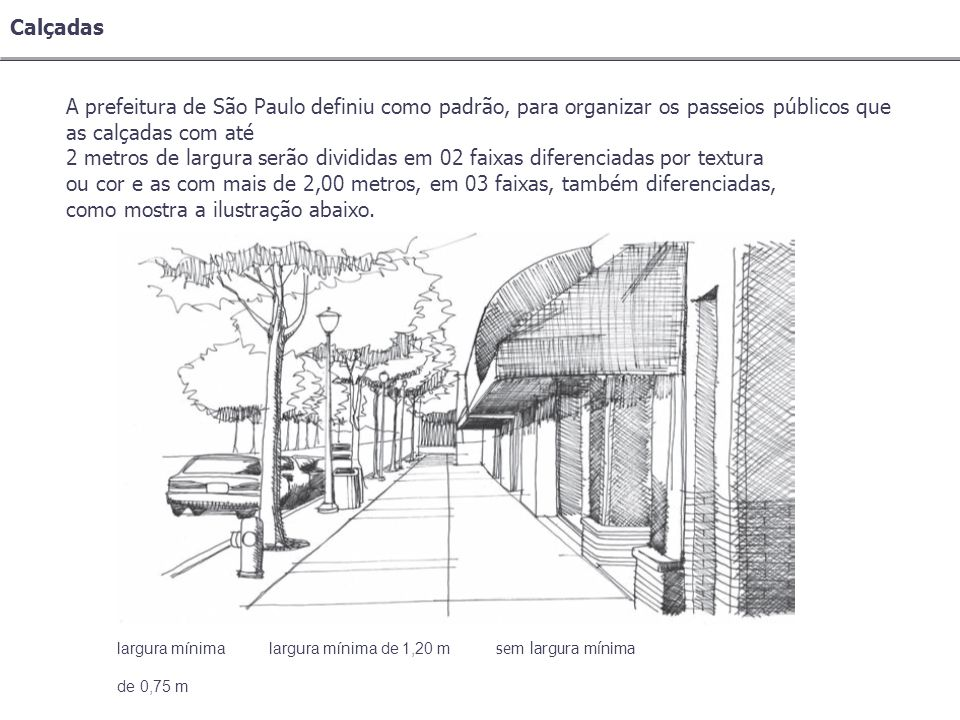 Calçadas A prefeitura de São Paulo definiu como padrão, para organizar os passeios públicos que as calçadas com até 2 metros de largura serão dividida