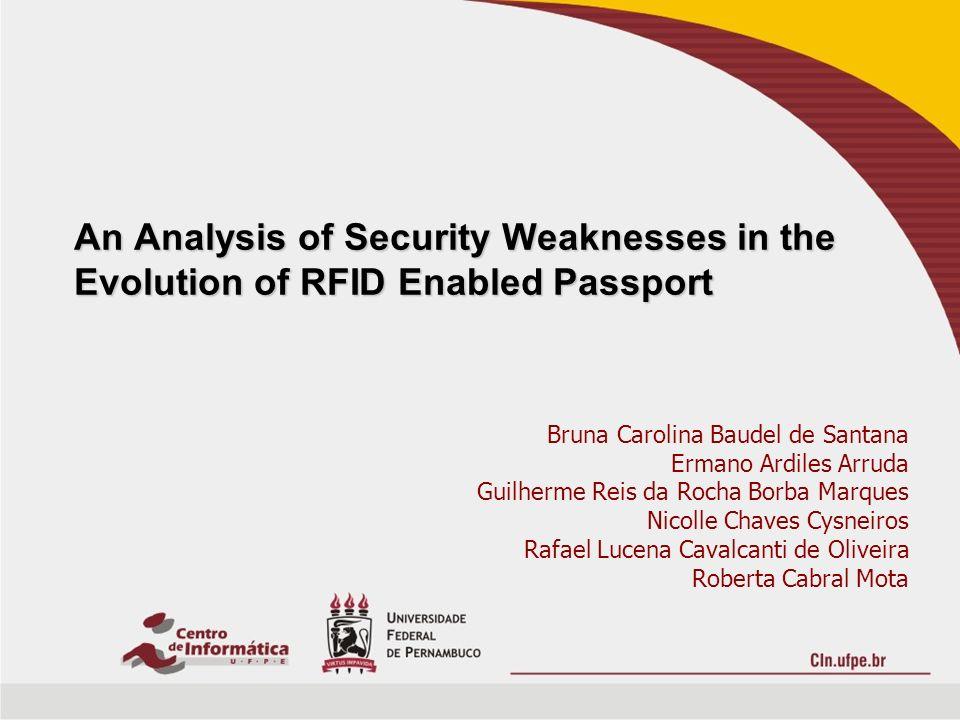 An Analysis of Security Weaknesses in the Evolution of RFID Enabled Passport Bruna Carolina Baudel de Santana Ermano Ardiles Arruda Guilherme Reis da