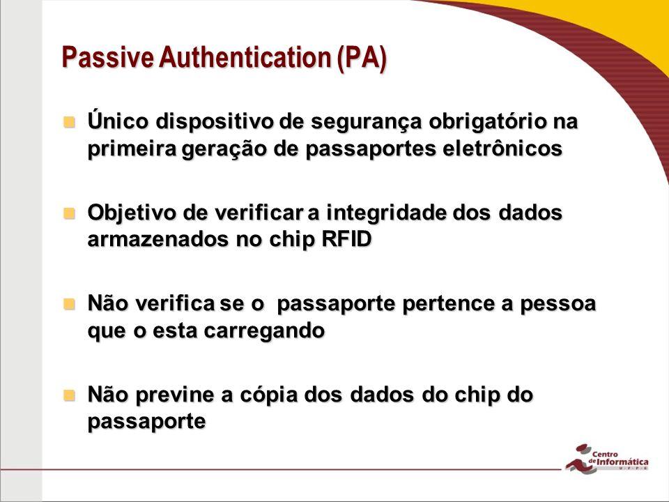 Passive Authentication (PA) Único dispositivo de segurança obrigatório na primeira geração de passaportes eletrônicos Único dispositivo de segurança obrigatório na primeira geração de passaportes eletrônicos Objetivo de verificar a integridade dos dados armazenados no chip RFID Objetivo de verificar a integridade dos dados armazenados no chip RFID Não verifica se o passaporte pertence a pessoa que o esta carregando Não verifica se o passaporte pertence a pessoa que o esta carregando Não previne a cópia dos dados do chip do passaporte Não previne a cópia dos dados do chip do passaporte