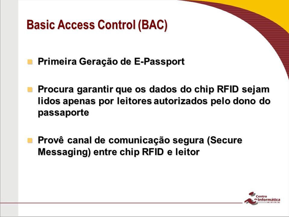 Basic Access Control (BAC) Primeira Geração de E-Passport Primeira Geração de E-Passport Procura garantir que os dados do chip RFID sejam lidos apenas por leitores autorizados pelo dono do passaporte Procura garantir que os dados do chip RFID sejam lidos apenas por leitores autorizados pelo dono do passaporte Provê canal de comunicação segura (Secure Messaging) entre chip RFID e leitor Provê canal de comunicação segura (Secure Messaging) entre chip RFID e leitor