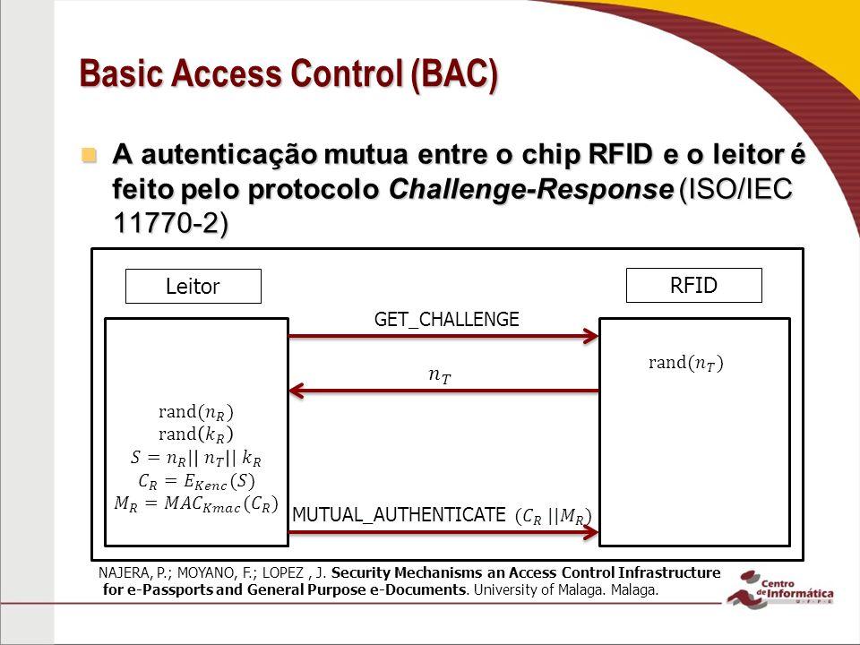Basic Access Control (BAC) A autenticação mutua entre o chip RFID e o leitor é feito pelo protocolo Challenge-Response (ISO/IEC 11770-2) A autenticação mutua entre o chip RFID e o leitor é feito pelo protocolo Challenge-Response (ISO/IEC 11770-2) Leitor RFID GET_CHALLENGE NAJERA, P.; MOYANO, F.; LOPEZ, J.