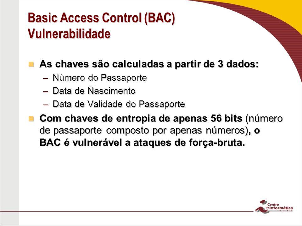 Basic Access Control (BAC) Vulnerabilidade As chaves são calculadas a partir de 3 dados: As chaves são calculadas a partir de 3 dados: –Número do Passaporte –Data de Nascimento –Data de Validade do Passaporte Com chaves de entropia de apenas 56 bits (número de passaporte composto por apenas números), o BAC é vulnerável a ataques de força-bruta.