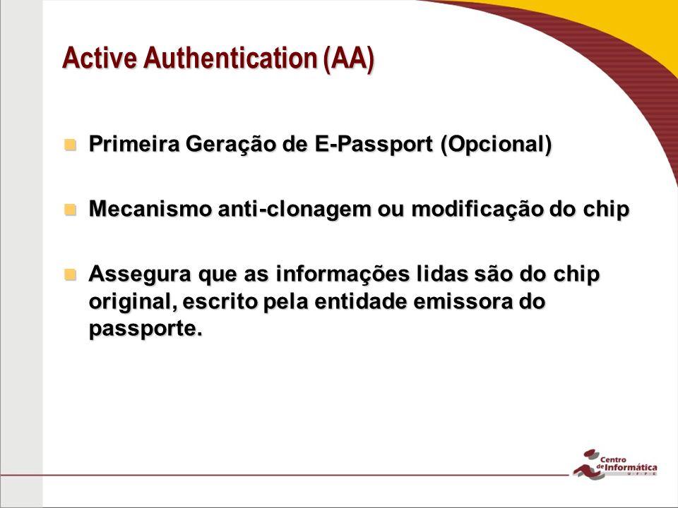 Active Authentication (AA) Primeira Geração de E-Passport (Opcional) Primeira Geração de E-Passport (Opcional) Mecanismo anti-clonagem ou modificação do chip Mecanismo anti-clonagem ou modificação do chip Assegura que as informações lidas são do chip original, escrito pela entidade emissora do passporte.
