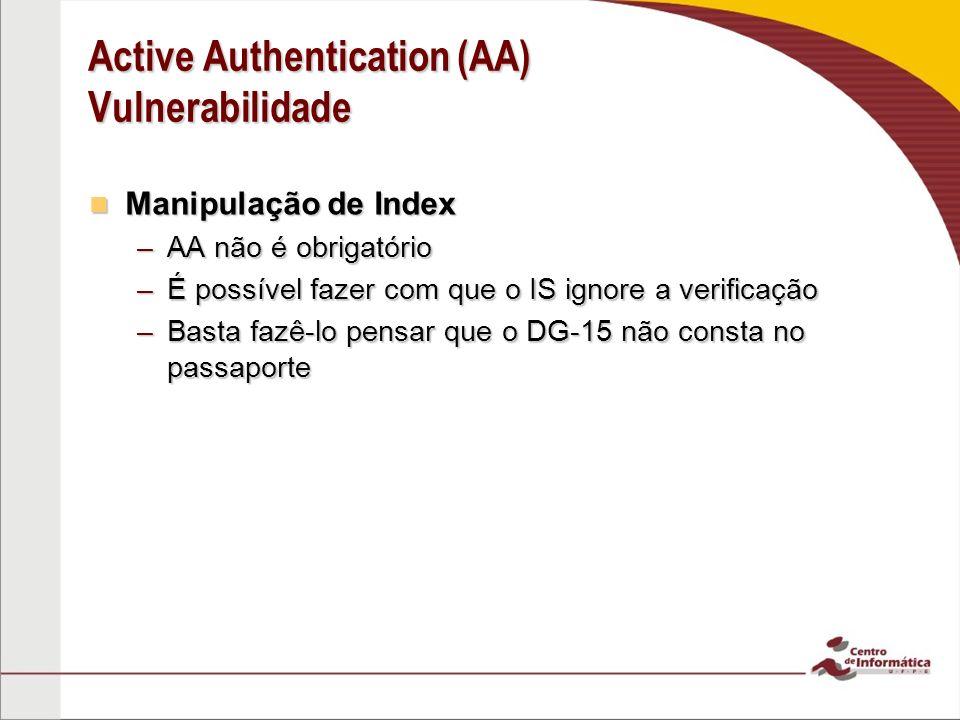 Active Authentication (AA) Vulnerabilidade Manipulação de Index Manipulação de Index –AA não é obrigatório –É possível fazer com que o IS ignore a verificação –Basta fazê-lo pensar que o DG-15 não consta no passaporte