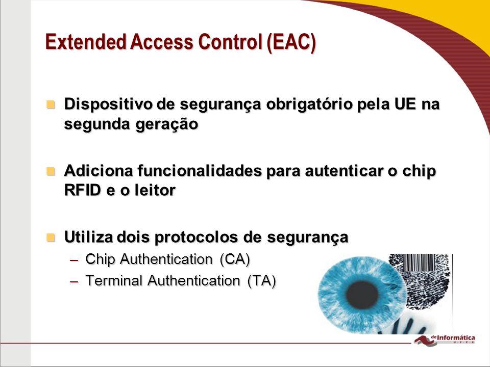 Extended Access Control (EAC) Dispositivo de segurança obrigatório pela UE na segunda geração Dispositivo de segurança obrigatório pela UE na segunda geração Adiciona funcionalidades para autenticar o chip RFID e o leitor Adiciona funcionalidades para autenticar o chip RFID e o leitor Utiliza dois protocolos de segurança Utiliza dois protocolos de segurança –Chip Authentication (CA) –Terminal Authentication (TA)