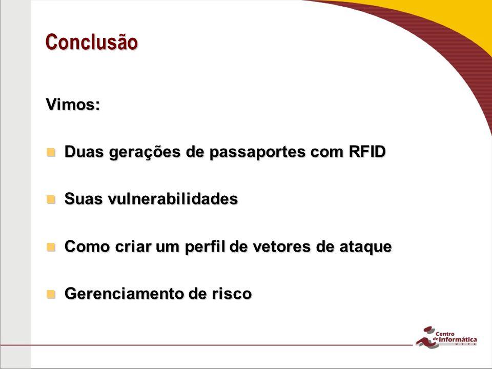Conclusão Vimos: Duas gerações de passaportes com RFID Duas gerações de passaportes com RFID Suas vulnerabilidades Suas vulnerabilidades Como criar um perfil de vetores de ataque Como criar um perfil de vetores de ataque Gerenciamento de risco Gerenciamento de risco