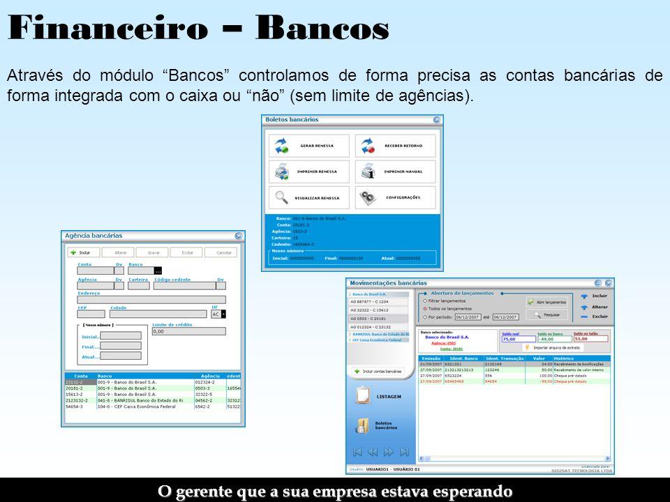 Financeiro – Bancos Através do módulo Bancos controlamos de forma precisa as contas bancárias de forma integrada com o caixa ou não (sem limite de agências).