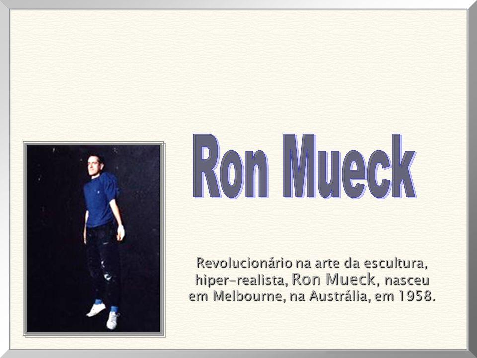 Revolucionário na arte da escultura, Revolucionário na arte da escultura, hiper-realista, Ron Mueck, nasceu hiper-realista, Ron Mueck, nasceu em Melbourne, na Austrália, em 1958.