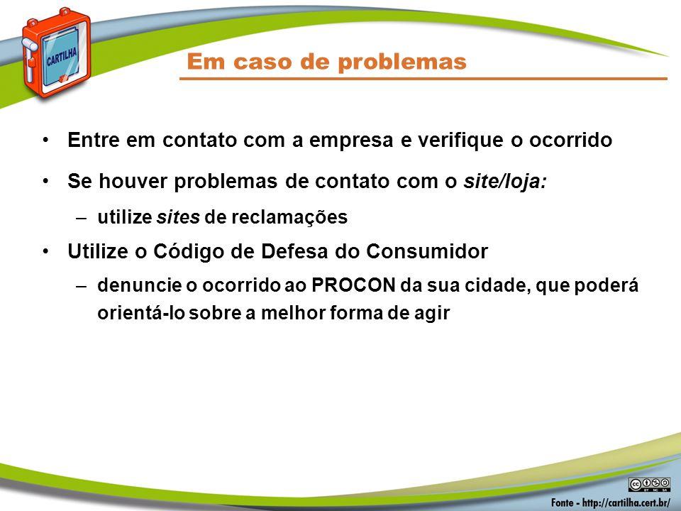 Em caso de problemas Entre em contato com a empresa e verifique o ocorrido Se houver problemas de contato com o site/loja: –utilize sites de reclamaçõ
