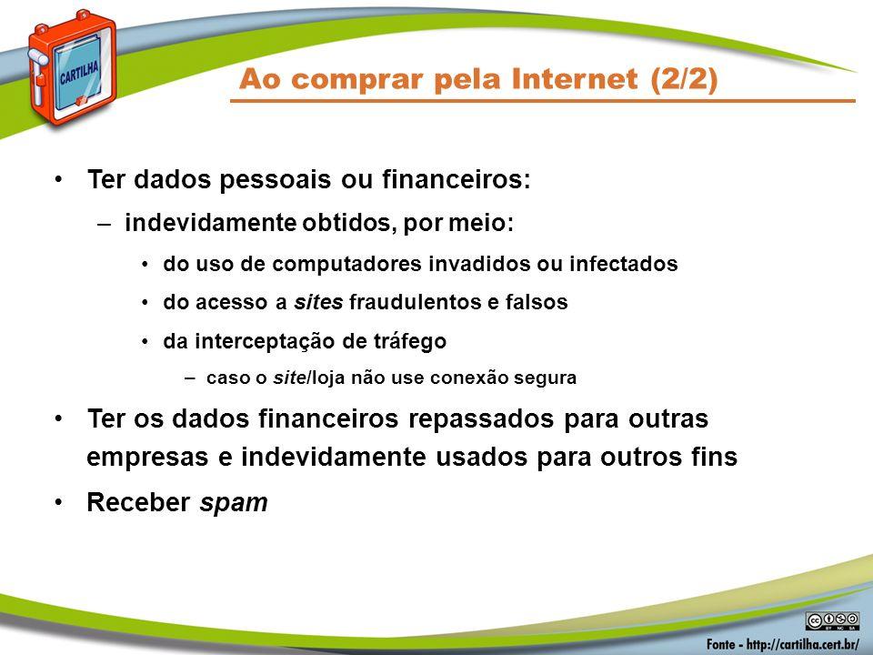 Ao comprar pela Internet (2/2) Ter dados pessoais ou financeiros: –indevidamente obtidos, por meio: do uso de computadores invadidos ou infectados do