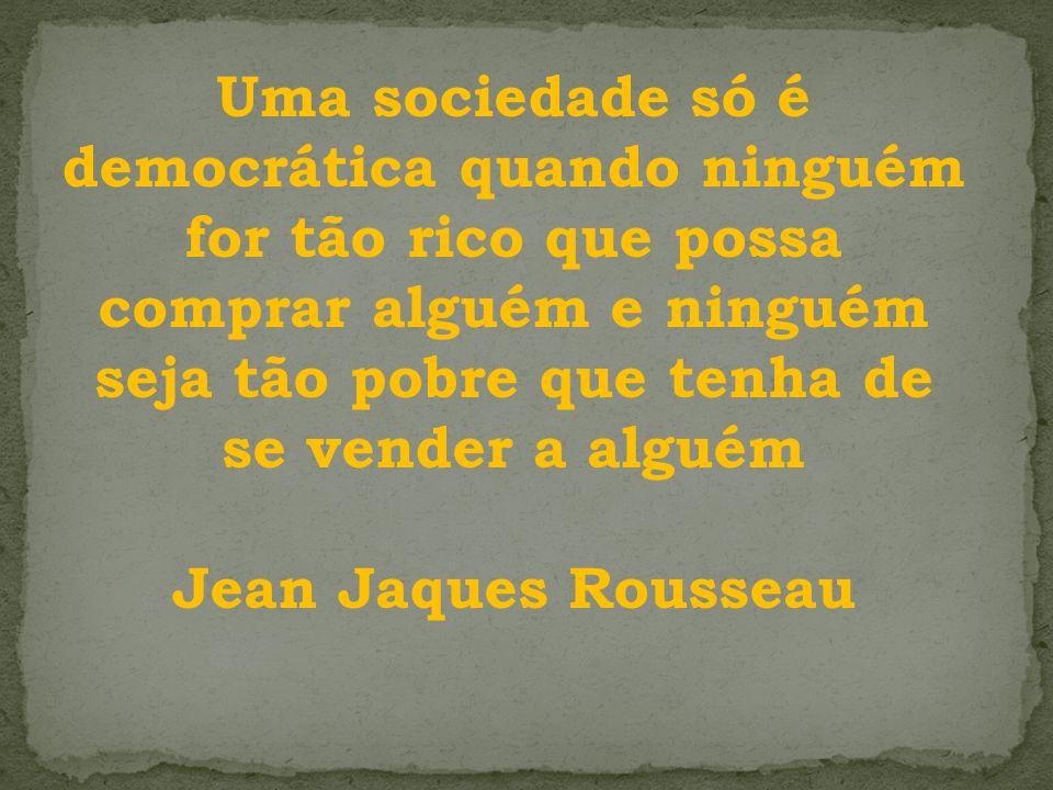 Uma sociedade só é democrática quando ninguém for tão rico que possa comprar alguém e ninguém seja tão pobre que tenha de se vender a alguém Jean Jaqu