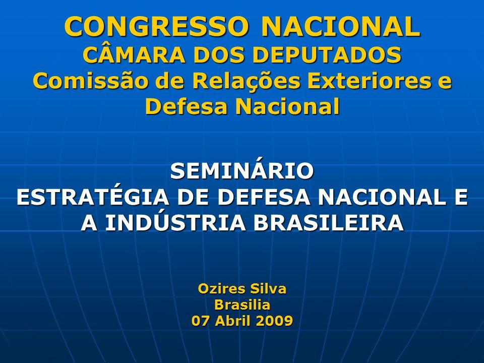 CONGRESSO NACIONAL CÂMARA DOS DEPUTADOS Comissão de Relações Exteriores e Defesa Nacional SEMINÁRIO ESTRATÉGIA DE DEFESA NACIONAL E A INDÚSTRIA BRASILEIRA Ozires Silva Brasilia 07 Abril 2009 CONGRESSO NACIONAL CÂMARA DOS DEPUTADOS Comissão de Relações Exteriores e Defesa Nacional SEMINÁRIO ESTRATÉGIA DE DEFESA NACIONAL E A INDÚSTRIA BRASILEIRA Ozires Silva Brasilia 07 Abril 2009
