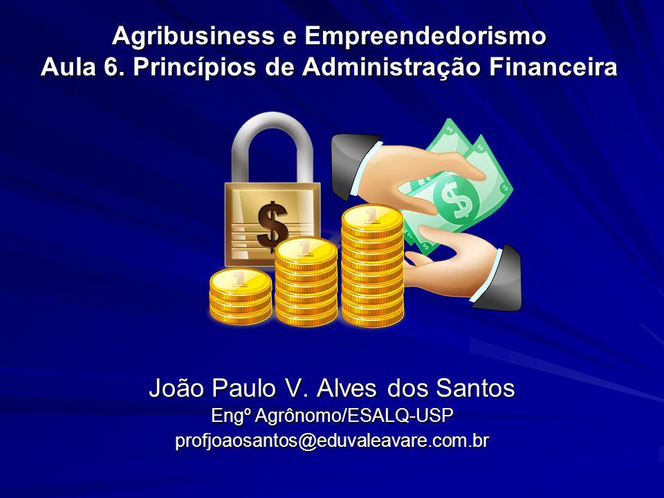 Agribusiness e Empreendedorismo Aula 6. Princípios de Administração Financeira João Paulo V. Alves dos Santos Engº Agrônomo/ESALQ-USP profjoaosantos@e