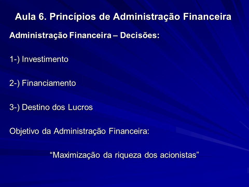Aula 6. Princípios de Administração Financeira Administração Financeira – Decisões: 1-) Investimento 2-) Financiamento 3-) Destino dos Lucros Objetivo