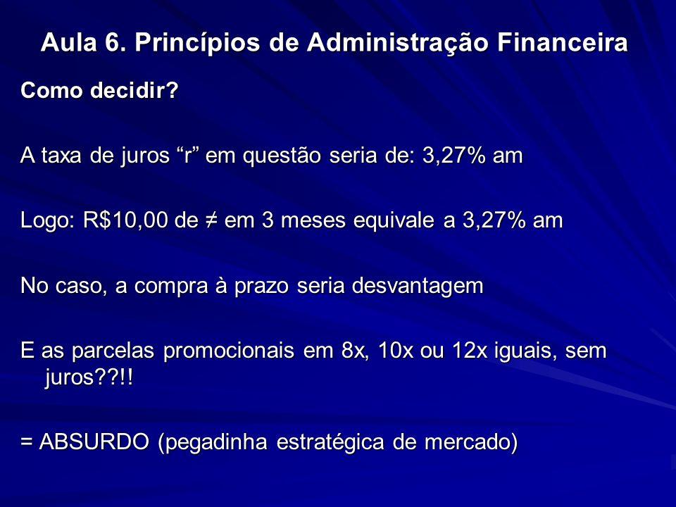 Aula 6. Princípios de Administração Financeira Como decidir? A taxa de juros r em questão seria de: 3,27% am Logo: R$10,00 de em 3 meses equivale a 3,