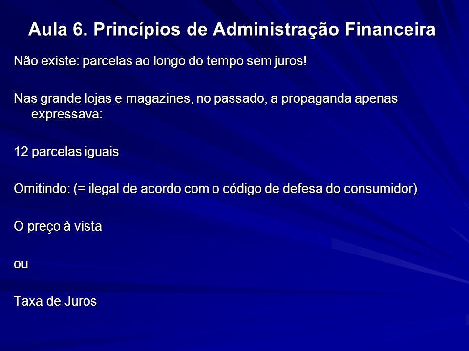 Aula 6. Princípios de Administração Financeira Não existe: parcelas ao longo do tempo sem juros! Nas grande lojas e magazines, no passado, a propagand