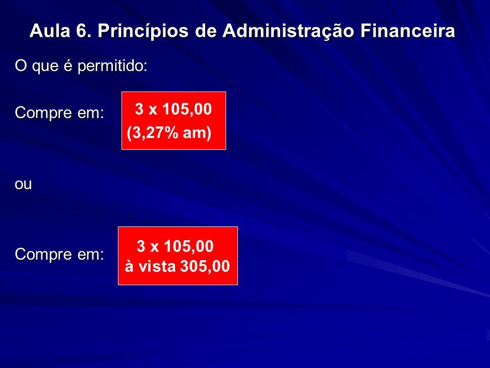 Aula 6. Princípios de Administração Financeira O que é permitido: Compre em: ou 3 x 105,00 (3,27% am) 3 x 105,00 à vista 305,00