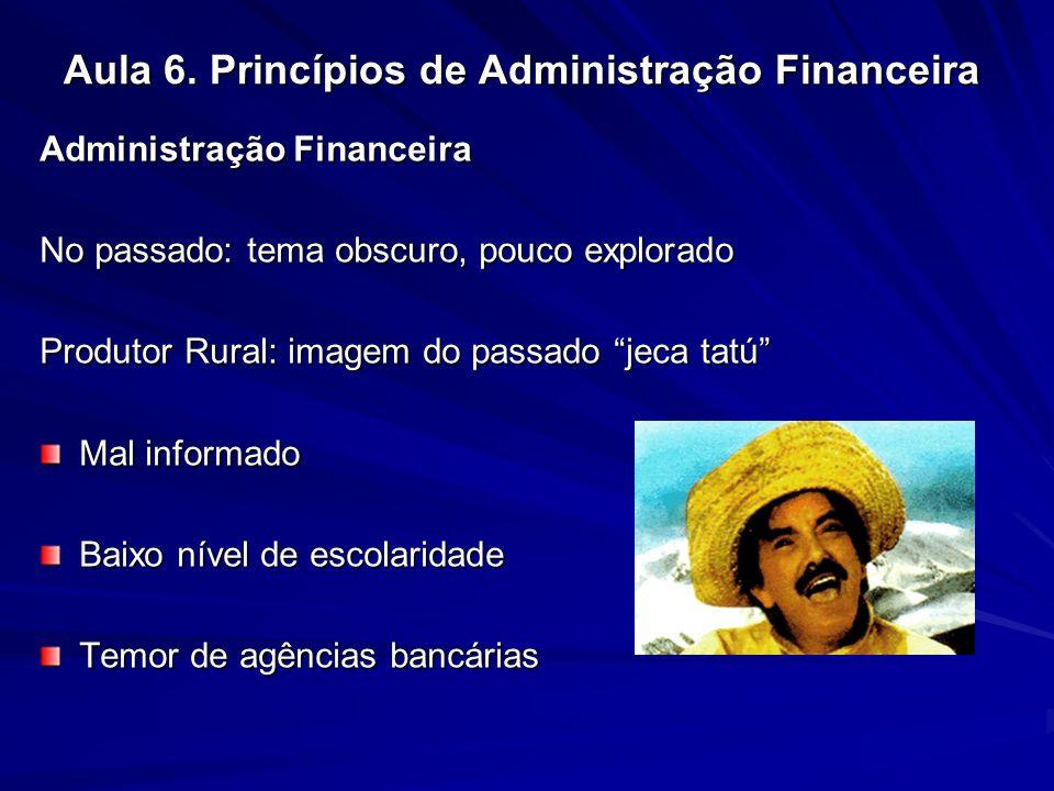 Aula 6. Princípios de Administração Financeira Administração Financeira No passado: tema obscuro, pouco explorado Produtor Rural: imagem do passado je
