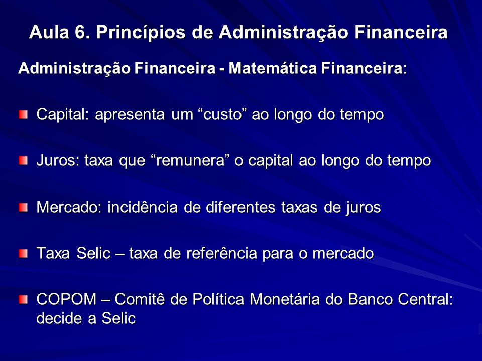 Aula 6. Princípios de Administração Financeira Administração Financeira - Matemática Financeira: Capital: apresenta um custo ao longo do tempo Juros: