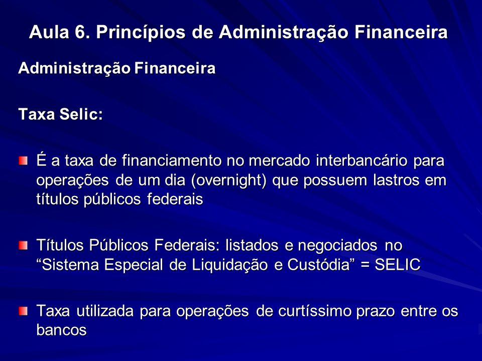 Aula 6. Princípios de Administração Financeira Administração Financeira Taxa Selic: É a taxa de financiamento no mercado interbancário para operações