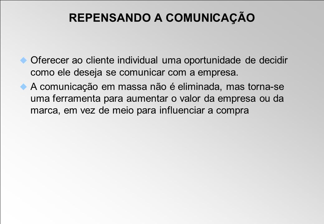 REPENSANDO A COMUNICAÇÃO Oferecer ao cliente individual uma oportunidade de decidir como ele deseja se comunicar com a empresa. A comunicação em massa