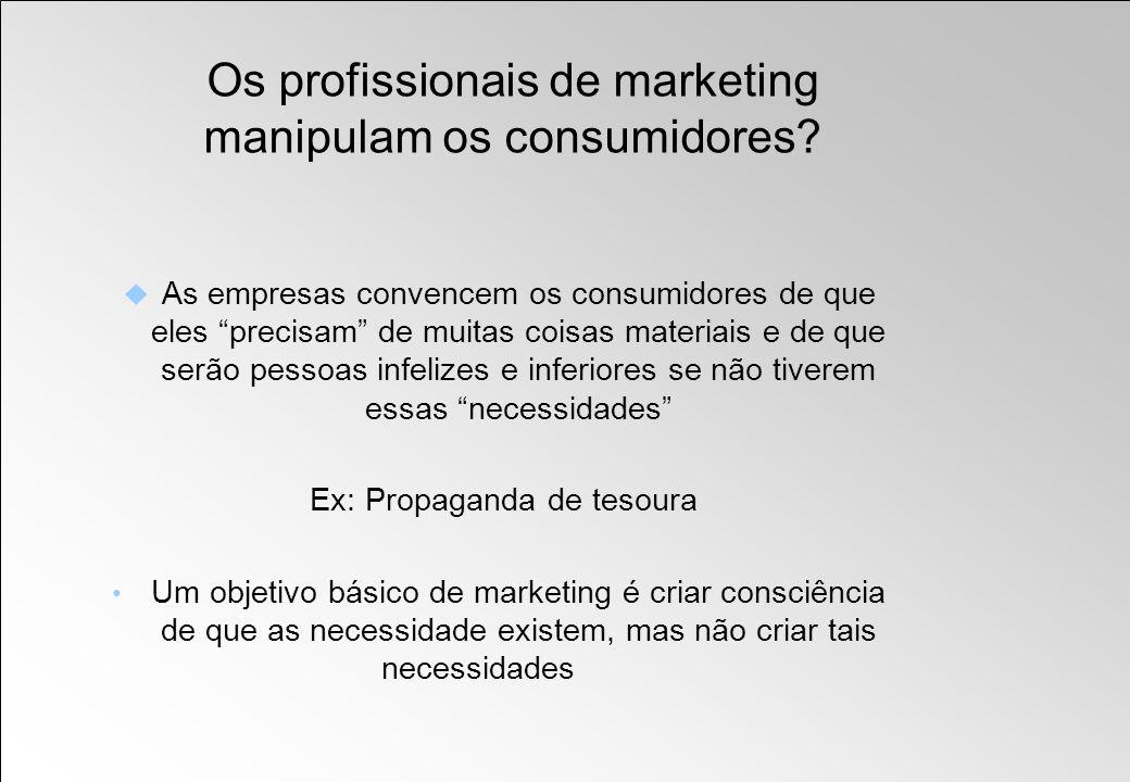 Os profissionais de marketing manipulam os consumidores? As empresas convencem os consumidores de que eles precisam de muitas coisas materiais e de qu