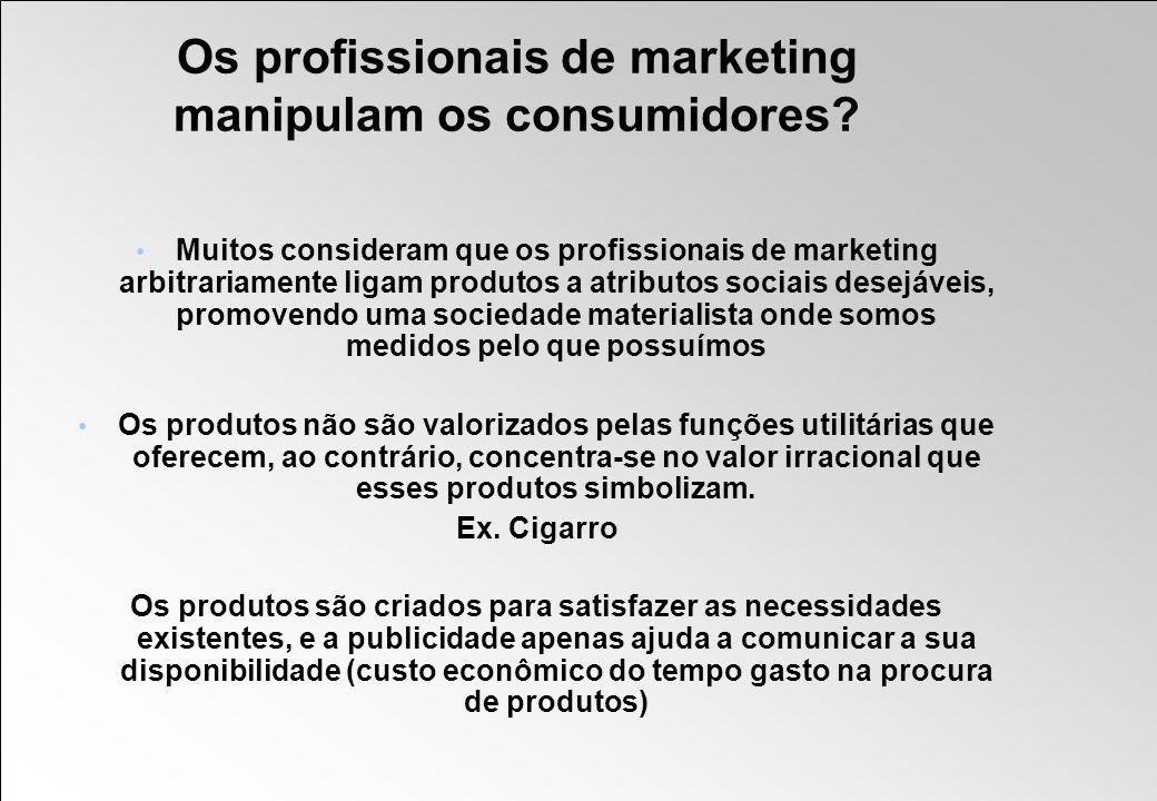 Os profissionais de marketing manipulam os consumidores? Muitos consideram que os profissionais de marketing arbitrariamente ligam produtos a atributo