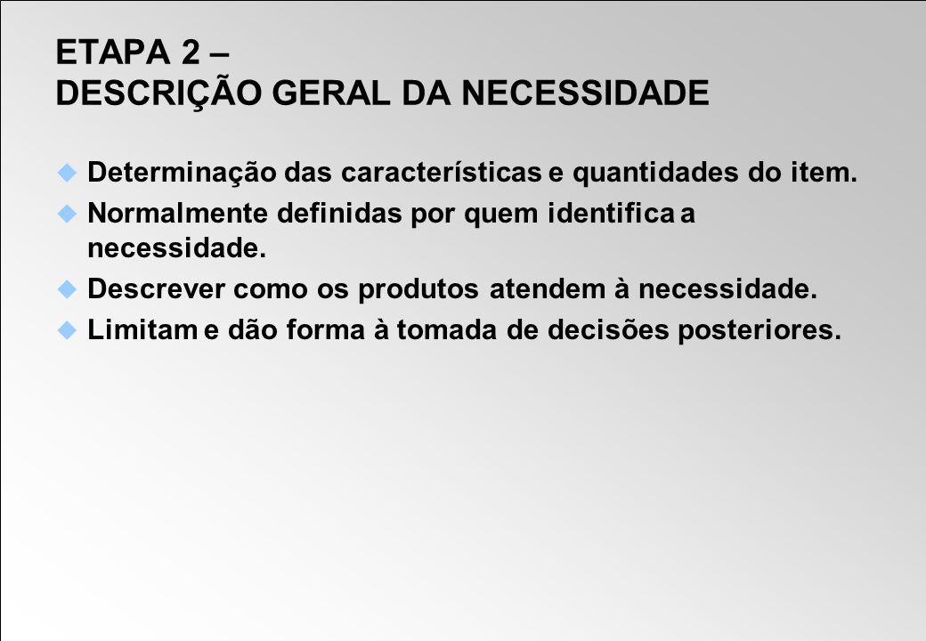 ETAPA 2 – DESCRIÇÃO GERAL DA NECESSIDADE Determinação das características e quantidades do item. Normalmente definidas por quem identifica a necessida