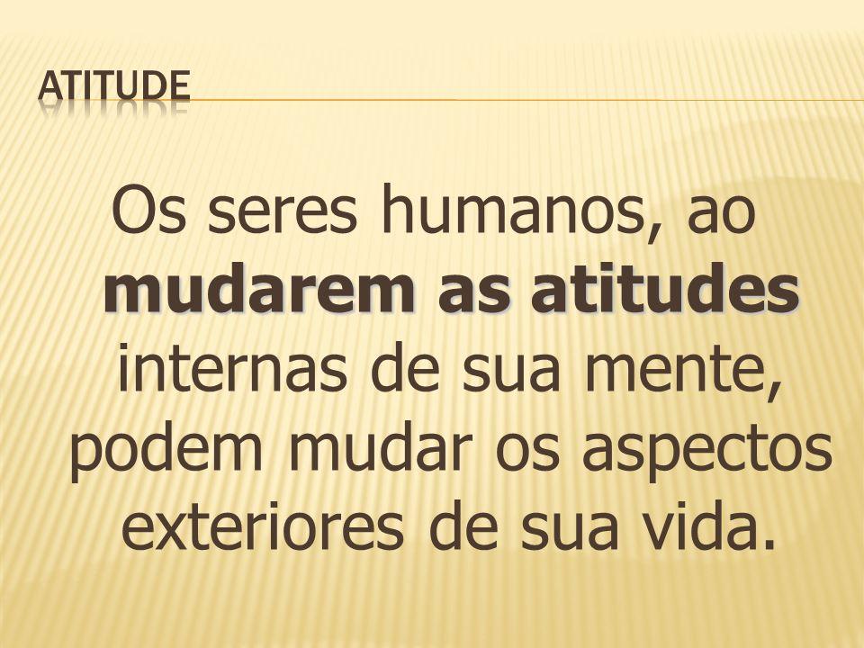 mudarem as atitudes Os seres humanos, ao mudarem as atitudes internas de sua mente, podem mudar os aspectos exteriores de sua vida.