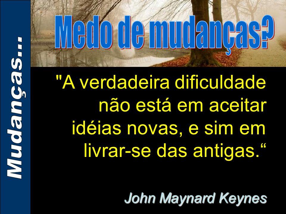 John Maynard Keynes A verdadeira dificuldade não está em aceitar idéias novas, e sim em livrar-se das antigas.